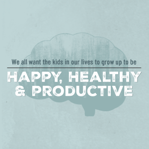 we all want our children to grow up to be happy, healthy and productive